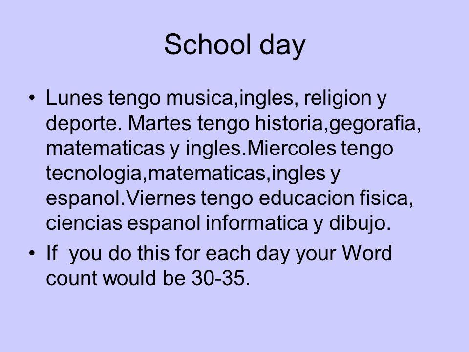 School day Lunes tengo musica,ingles, religion y deporte. Martes tengo historia,gegorafia, matematicas y ingles.Miercoles tengo tecnologia,matematicas