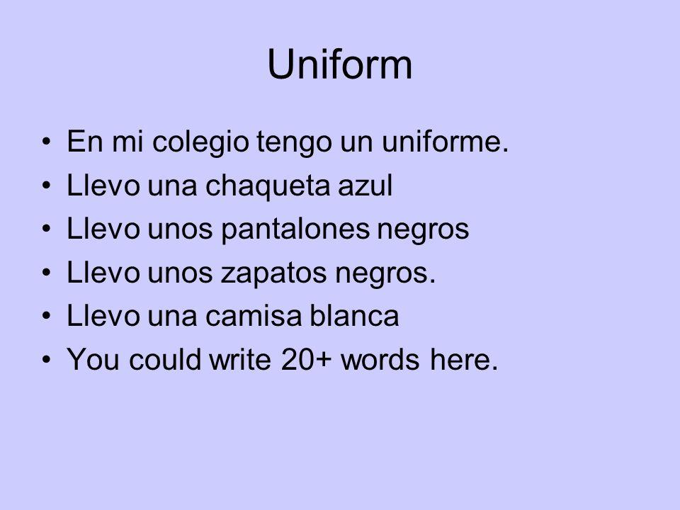 Uniform En mi colegio tengo un uniforme. Llevo una chaqueta azul Llevo unos pantalones negros Llevo unos zapatos negros. Llevo una camisa blanca You c