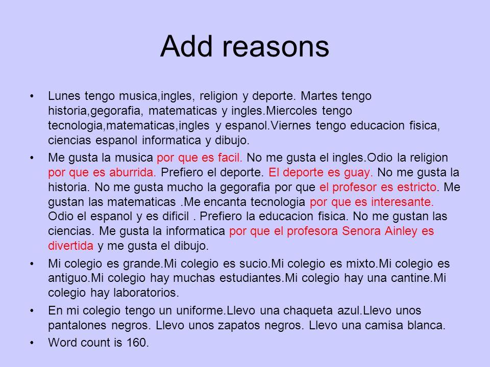 Add reasons Lunes tengo musica,ingles, religion y deporte. Martes tengo historia,gegorafia, matematicas y ingles.Miercoles tengo tecnologia,matematica
