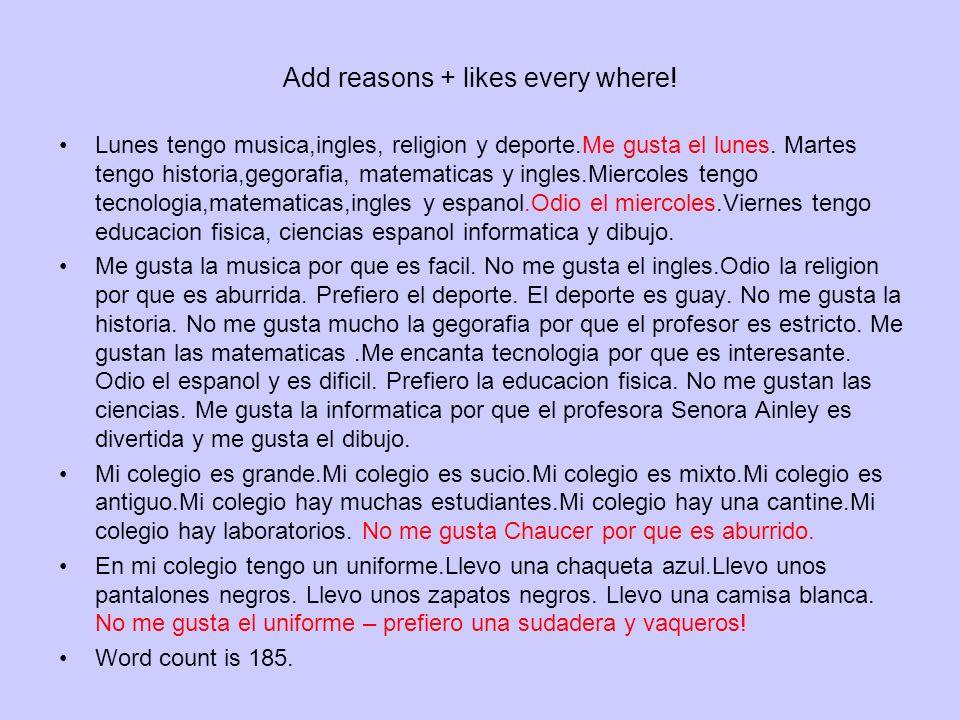 Add reasons + likes every where! Lunes tengo musica,ingles, religion y deporte.Me gusta el lunes. Martes tengo historia,gegorafia, matematicas y ingle