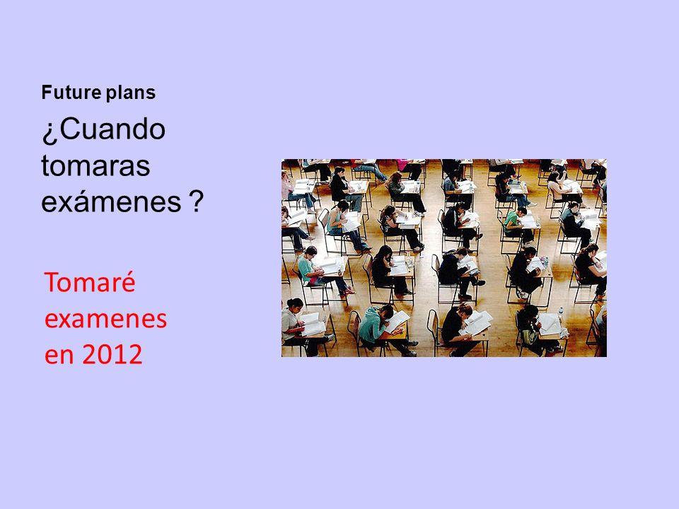 Future plans ¿Cuando tomaras exámenes ? Tomaré examenes en 2012
