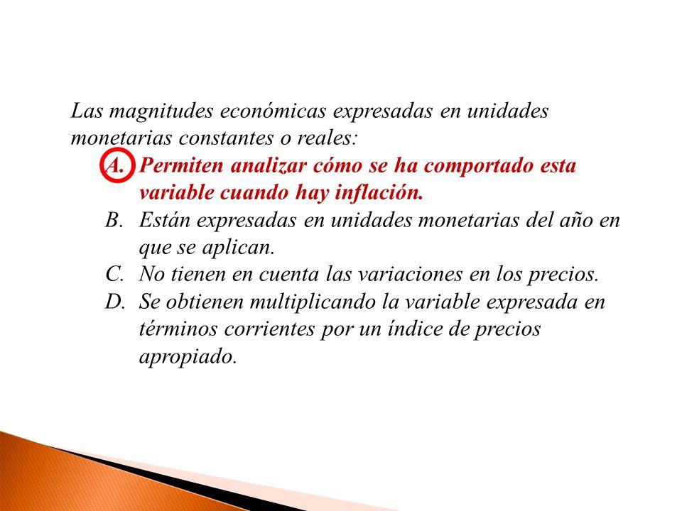 Las magnitudes económicas expresadas en unidades monetarias constantes o reales: A.Permiten analizar cómo se ha comportado esta variable cuando hay in