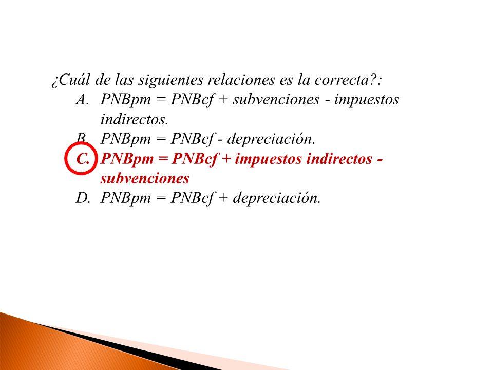 ¿Cuál de las siguientes relaciones es la correcta?: A.PNBpm = PNBcf + subvenciones - impuestos indirectos. B.PNBpm = PNBcf - depreciación. C.PNBpm = P