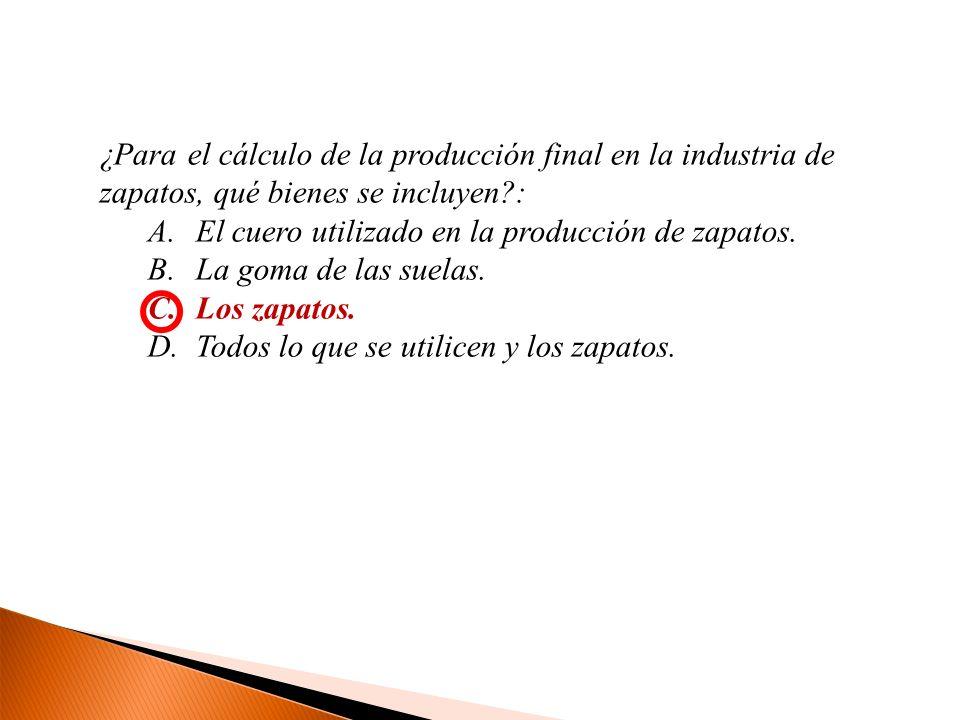 ¿Para el cálculo de la producción final en la industria de zapatos, qué bienes se incluyen?: A.El cuero utilizado en la producción de zapatos. B.La go