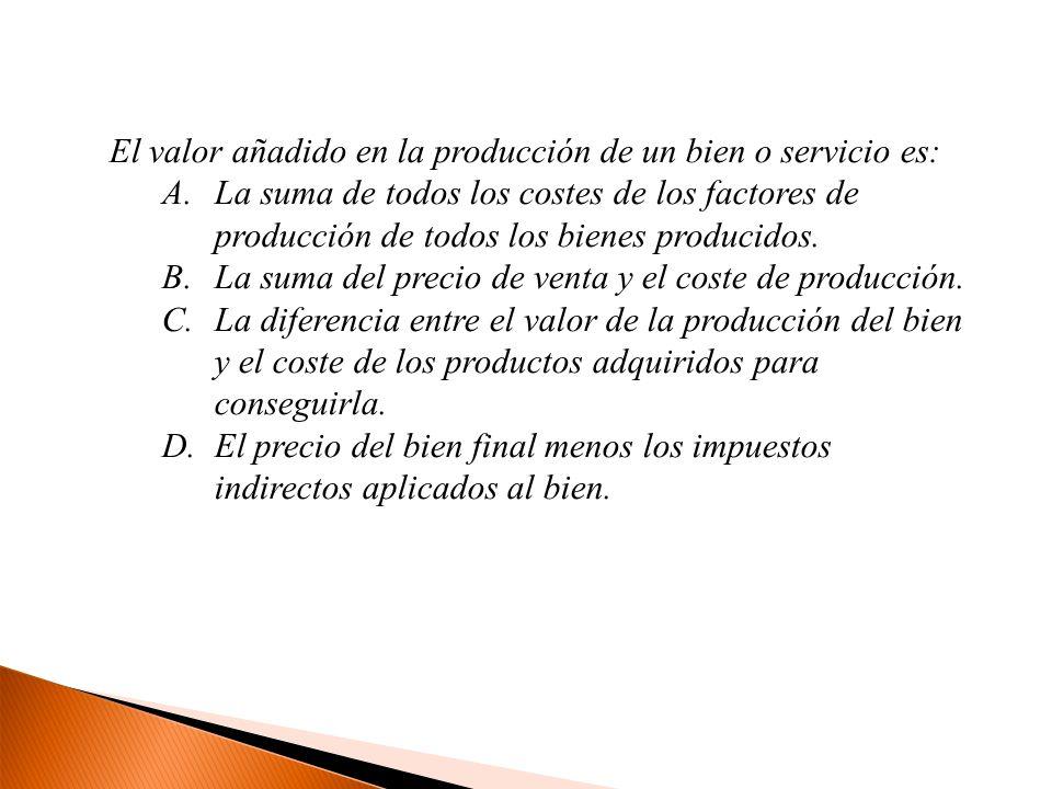 El valor añadido en la producción de un bien o servicio es: A.La suma de todos los costes de los factores de producción de todos los bienes producidos
