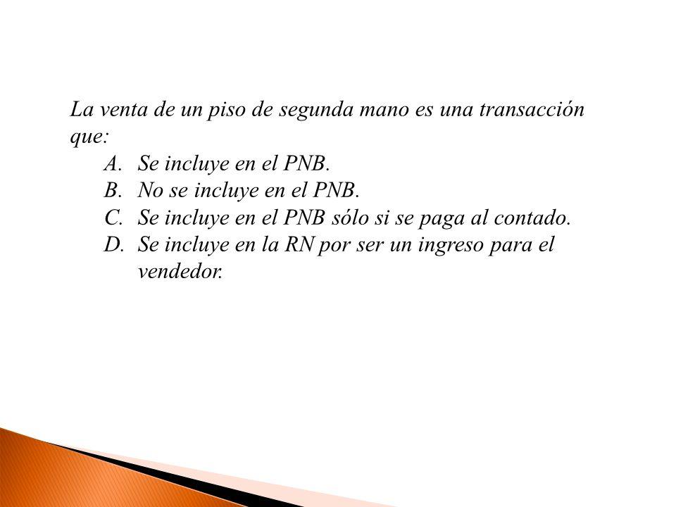 La venta de un piso de segunda mano es una transacción que: A.Se incluye en el PNB.