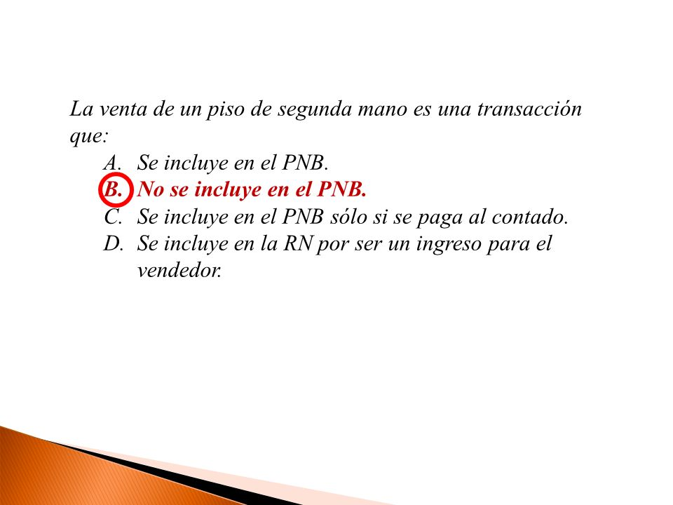 La venta de un piso de segunda mano es una transacción que: A.Se incluye en el PNB. B.No se incluye en el PNB. C.Se incluye en el PNB sólo si se paga
