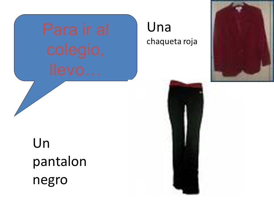 Para ir al colegio, llevo… Un pantalon negro Una chaqueta roja