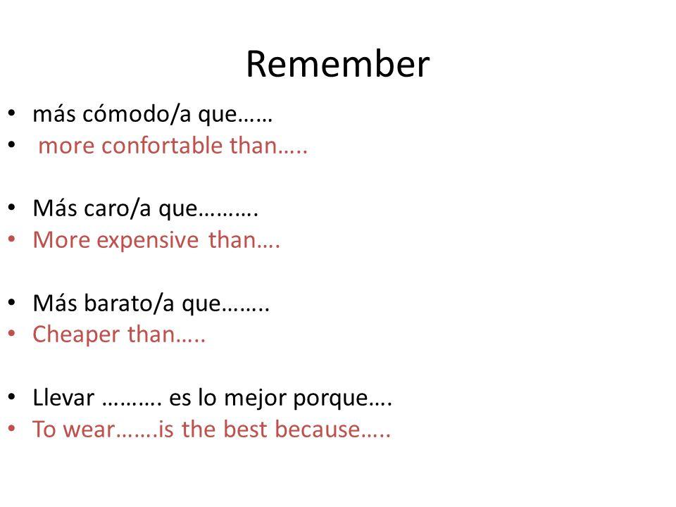Remember más cómodo/a que…… more confortable than….. Más caro/a que………. More expensive than…. Más barato/a que…….. Cheaper than….. Llevar ………. es lo m