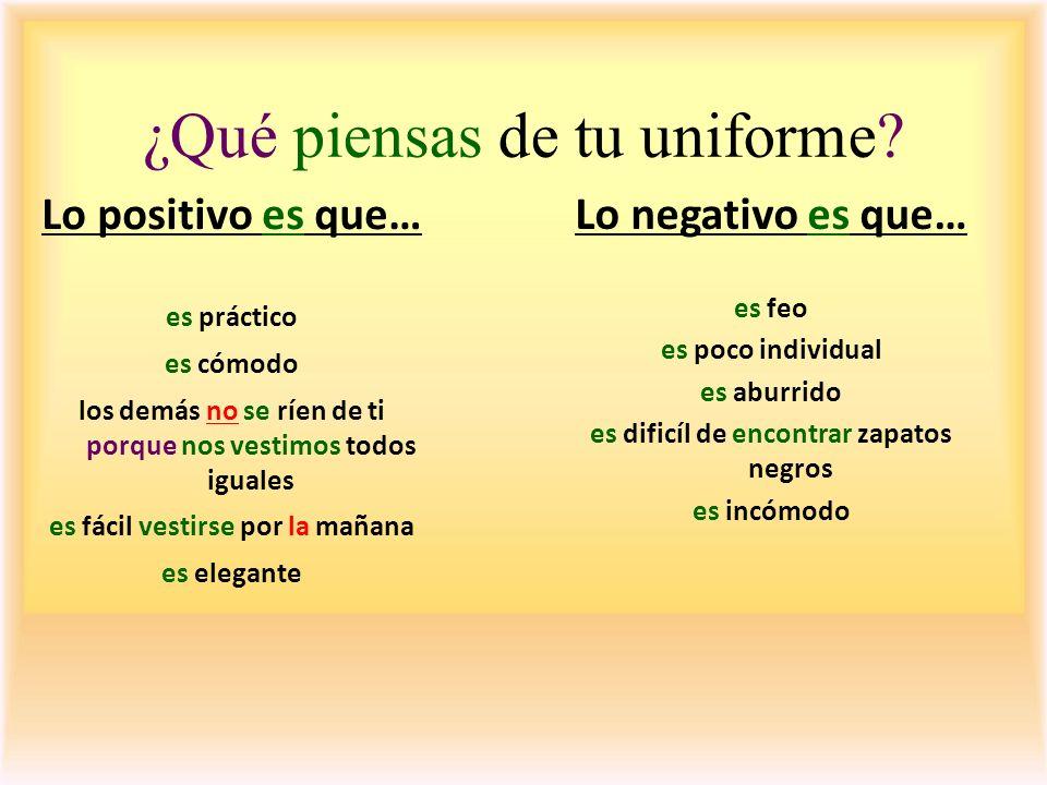 ¿Qué piensas de tu uniforme? Lo positivo es que… es práctico es cómodo los demás no se ríen de ti porque nos vestimos todos iguales es fácil vestirse