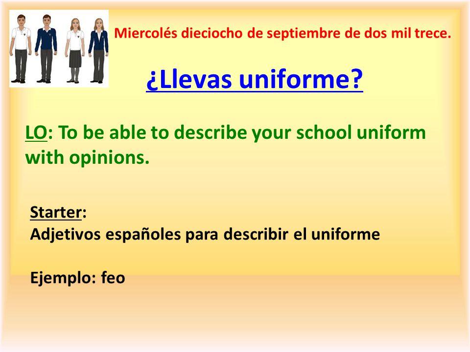 ¿Llevas uniforme? Miercolés dieciocho de septiembre de dos mil trece. Starter: Adjetivos españoles para describir el uniforme Ejemplo: feo LO: To be a
