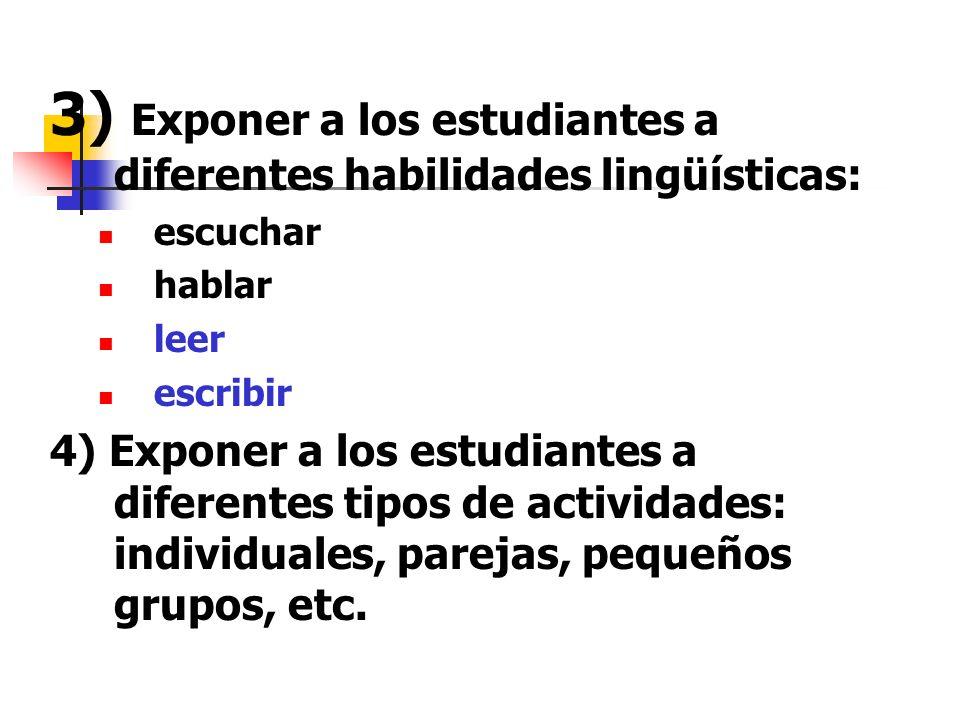 3) Exponer a los estudiantes a diferentes habilidades lingüísticas: escuchar hablar leer escribir 4) Exponer a los estudiantes a diferentes tipos de actividades: individuales, parejas, pequeños grupos, etc.