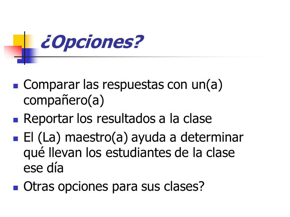 ¿ Opciones? Comparar las respuestas con un(a) compañero(a) Reportar los resultados a la clase El (La) maestro(a) ayuda a determinar qué llevan los est