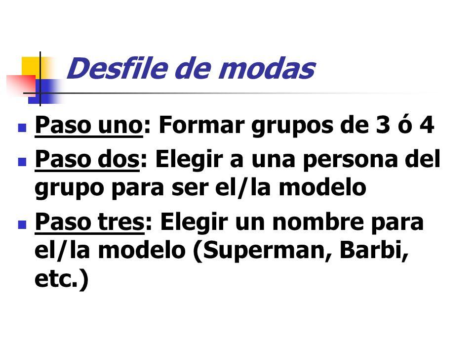 Desfile de modas Paso uno: Formar grupos de 3 ó 4 Paso dos: Elegir a una persona del grupo para ser el/la modelo Paso tres: Elegir un nombre para el/la modelo (Superman, Barbi, etc.)