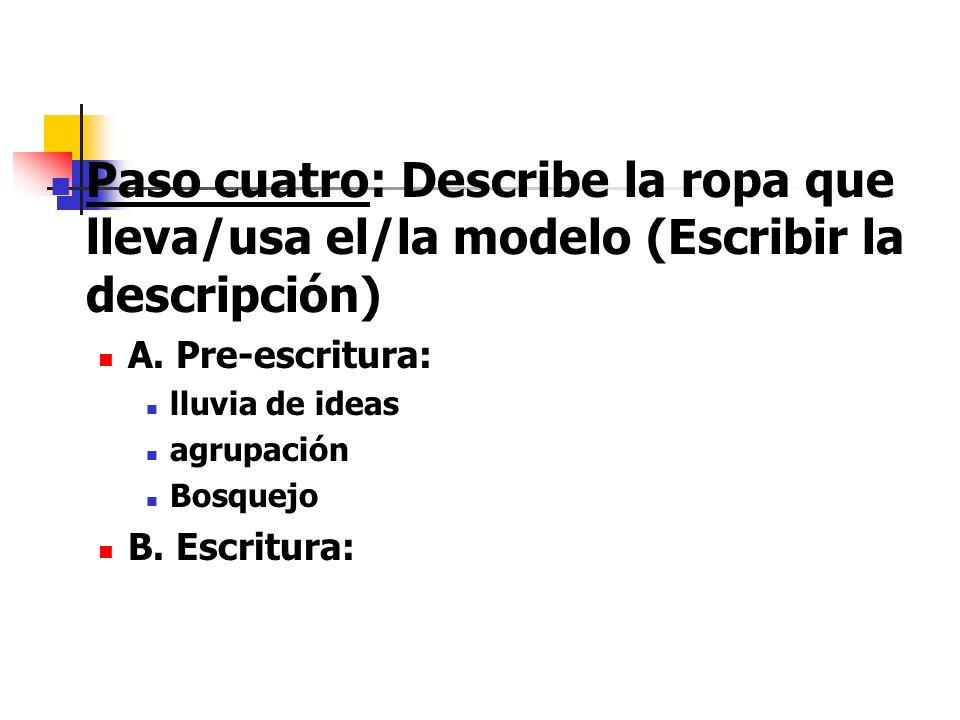 Paso cuatro: Describe la ropa que lleva/usa el/la modelo (Escribir la descripción) A. Pre-escritura: lluvia de ideas agrupación Bosquejo B. Escritura: