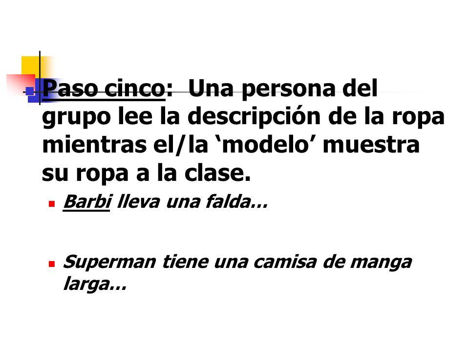 Paso cinco: Una persona del grupo lee la descripción de la ropa mientras el/la modelo muestra su ropa a la clase. Barbi lleva una falda… Superman tien