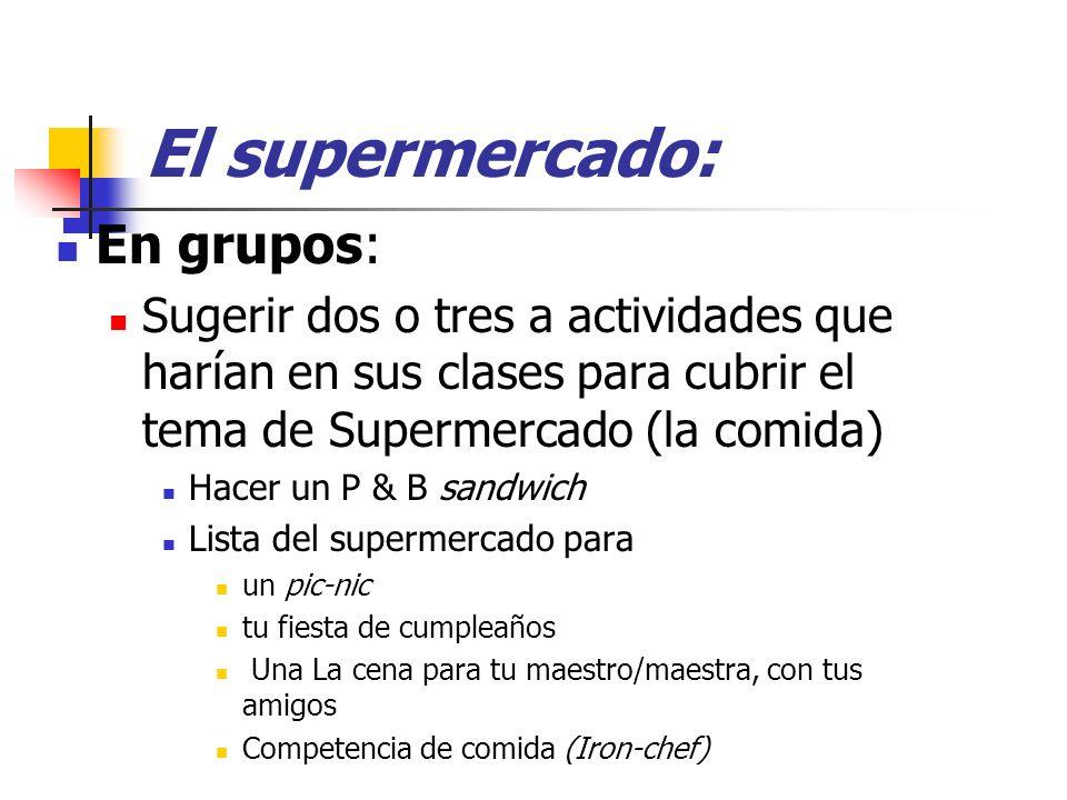 El supermercado: En grupos: Sugerir dos o tres a actividades que harían en sus clases para cubrir el tema de Supermercado (la comida) Hacer un P & B s