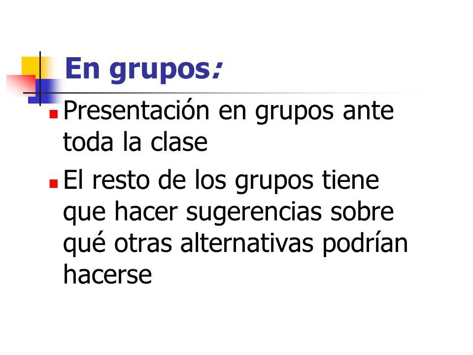 En grupos: Presentación en grupos ante toda la clase El resto de los grupos tiene que hacer sugerencias sobre qué otras alternativas podrían hacerse