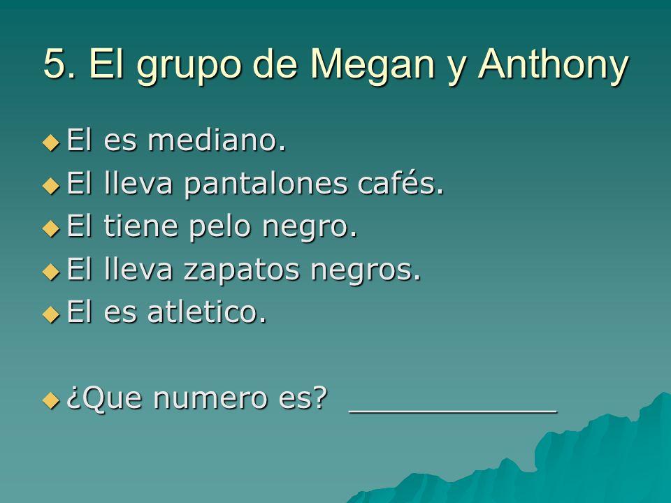 5. El grupo de Megan y Anthony El es mediano. El es mediano. El lleva pantalones cafés. El lleva pantalones cafés. El tiene pelo negro. El tiene pelo