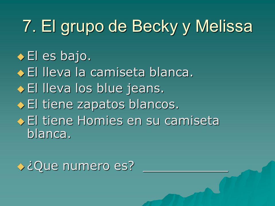 7. El grupo de Becky y Melissa El es bajo. El es bajo. El lleva la camiseta blanca. El lleva la camiseta blanca. El lleva los blue jeans. El lleva los