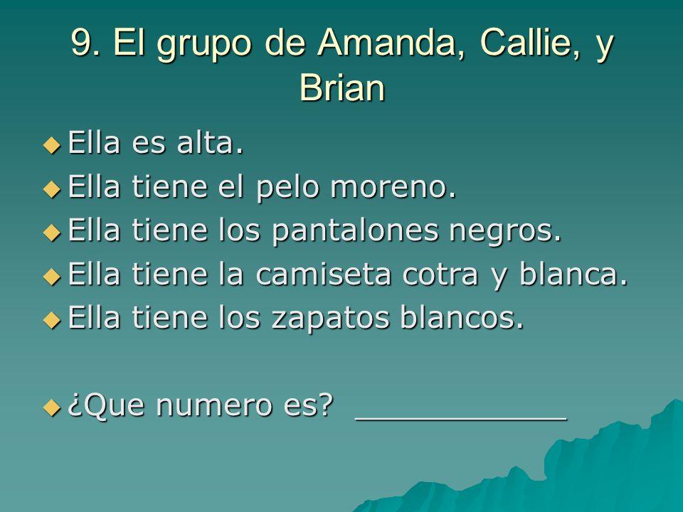 9. El grupo de Amanda, Callie, y Brian Ella es alta. Ella es alta. Ella tiene el pelo moreno. Ella tiene el pelo moreno. Ella tiene los pantalones neg