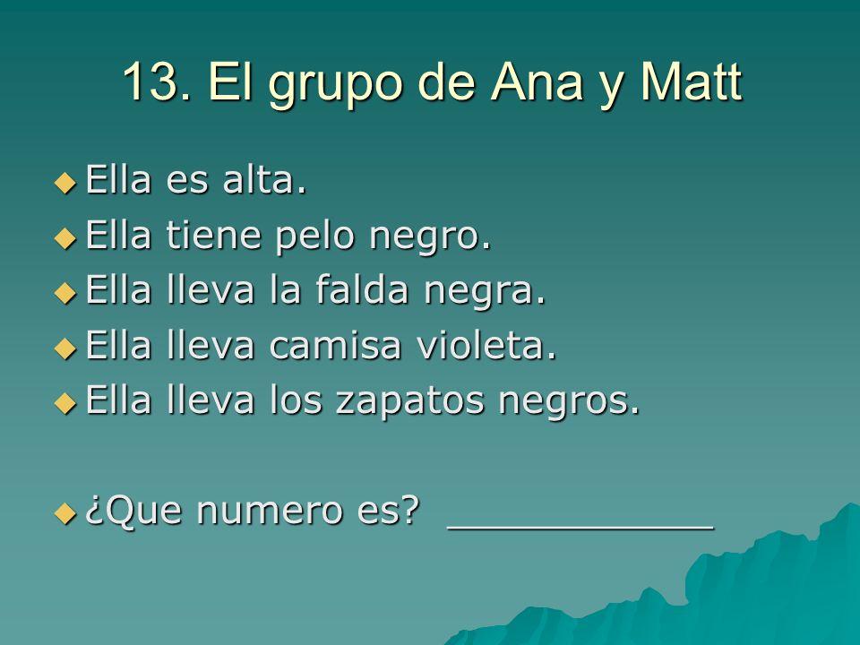 13. El grupo de Ana y Matt Ella es alta. Ella es alta. Ella tiene pelo negro. Ella tiene pelo negro. Ella lleva la falda negra. Ella lleva la falda ne