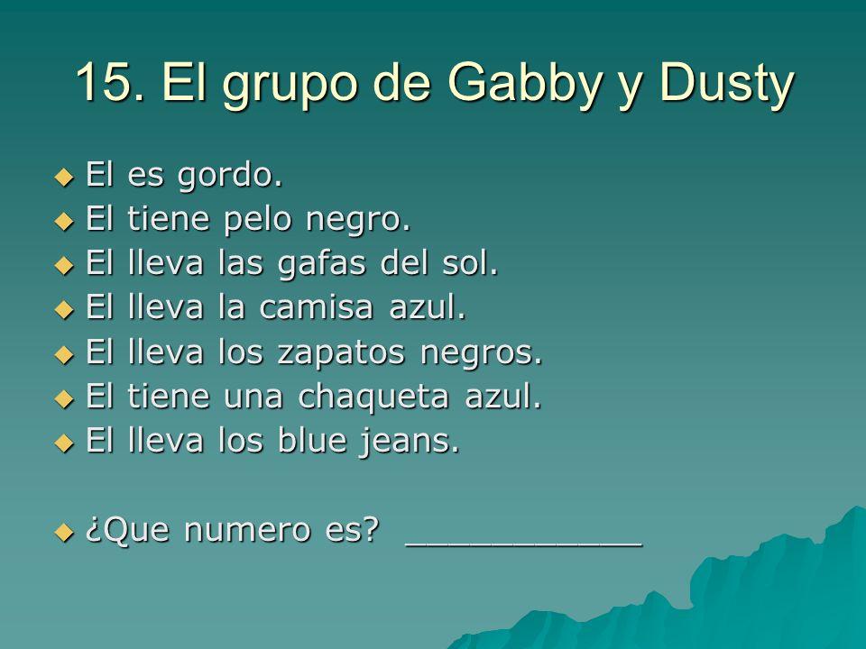 15. El grupo de Gabby y Dusty El es gordo. El es gordo. El tiene pelo negro. El tiene pelo negro. El lleva las gafas del sol. El lleva las gafas del s