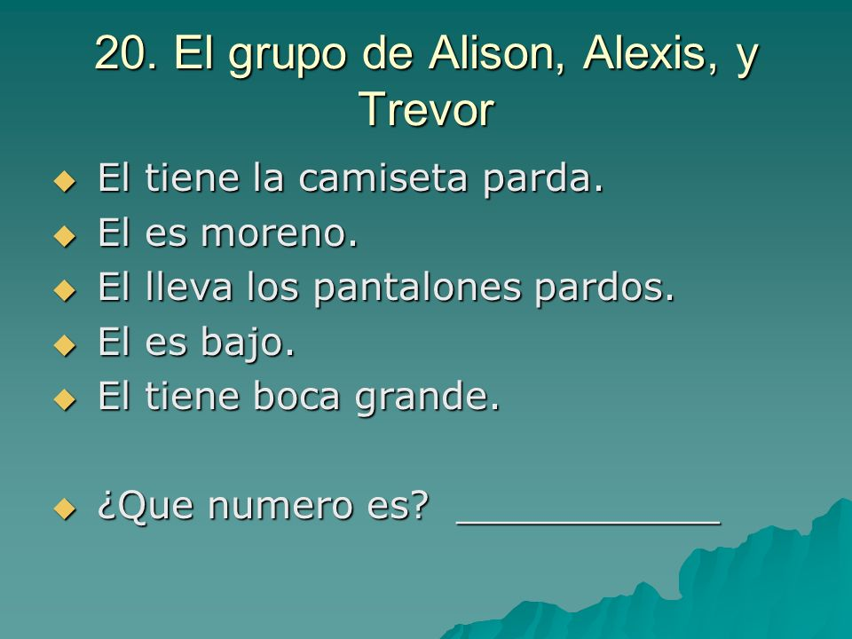 20. El grupo de Alison, Alexis, y Trevor El tiene la camiseta parda. El tiene la camiseta parda. El es moreno. El es moreno. El lleva los pantalones p