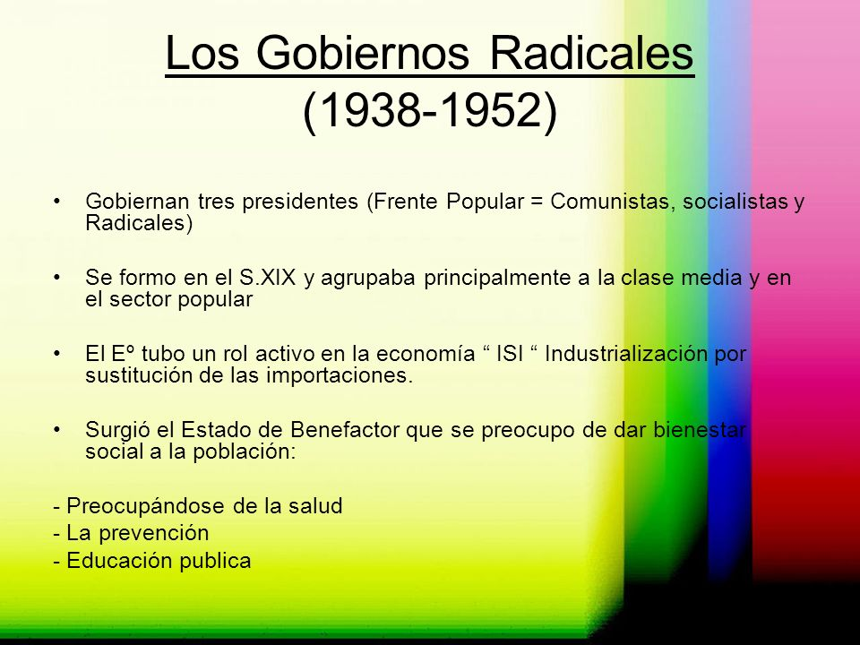 Los Gobiernos Radicales (1938-1952) Gobiernan tres presidentes (Frente Popular = Comunistas, socialistas y Radicales) Se formo en el S.XIX y agrupaba