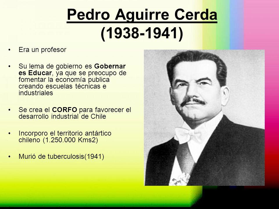Pedro Aguirre Cerda (1938-1941) Era un profesor Su lema de gobierno es Gobernar es Educar, ya que se preocupo de fomentar la economía publica creando