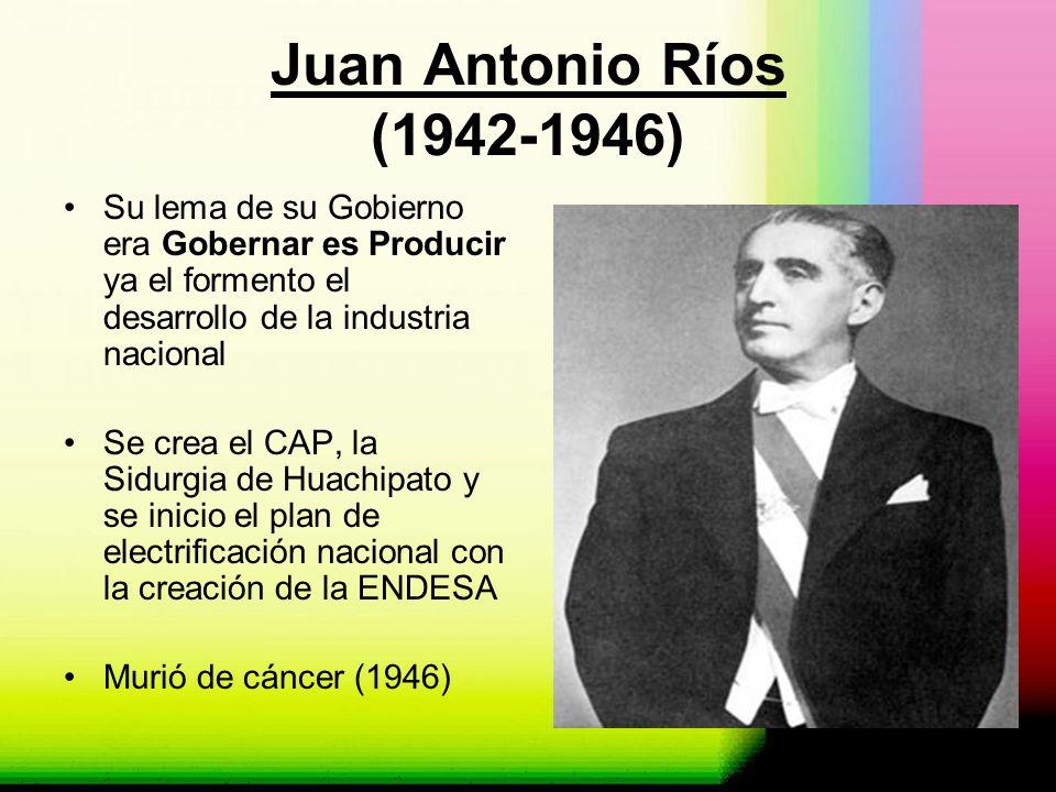 Juan Antonio Ríos (1942-1946) Su lema de su Gobierno era Gobernar es Producir ya el formento el desarrollo de la industria nacional Se crea el CAP, la