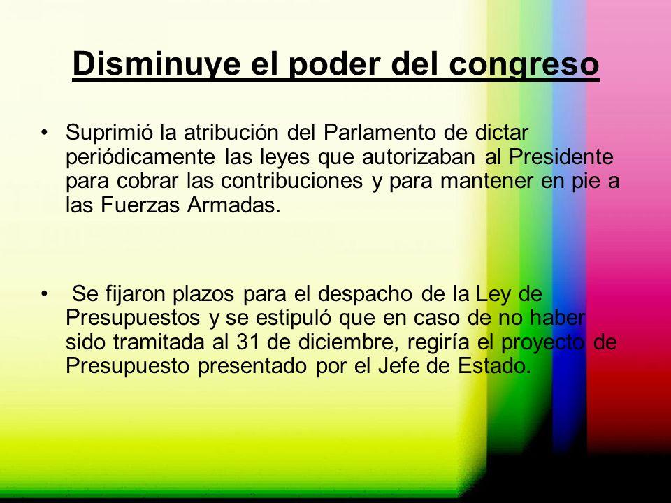 Disminuye el poder del congreso Suprimió la atribución del Parlamento de dictar periódicamente las leyes que autorizaban al Presidente para cobrar las