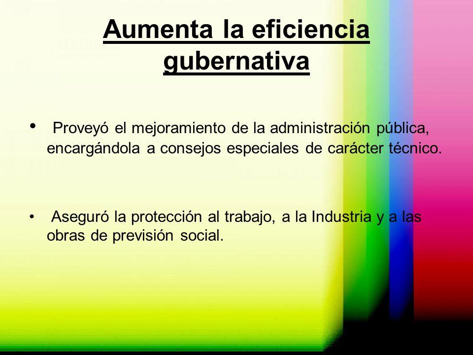 Aumenta la eficiencia gubernativa Proveyó el mejoramiento de la administración pública, encargándola a consejos especiales de carácter técnico. Asegur