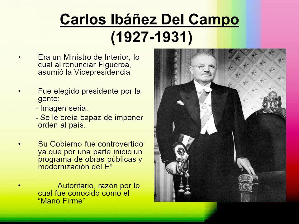 Carlos Ibáñez Del Campo (1927-1931) Era un Ministro de Interior, lo cual al renunciar Figueroa, asumió la Vicepresidencia Fue elegido presidente por l