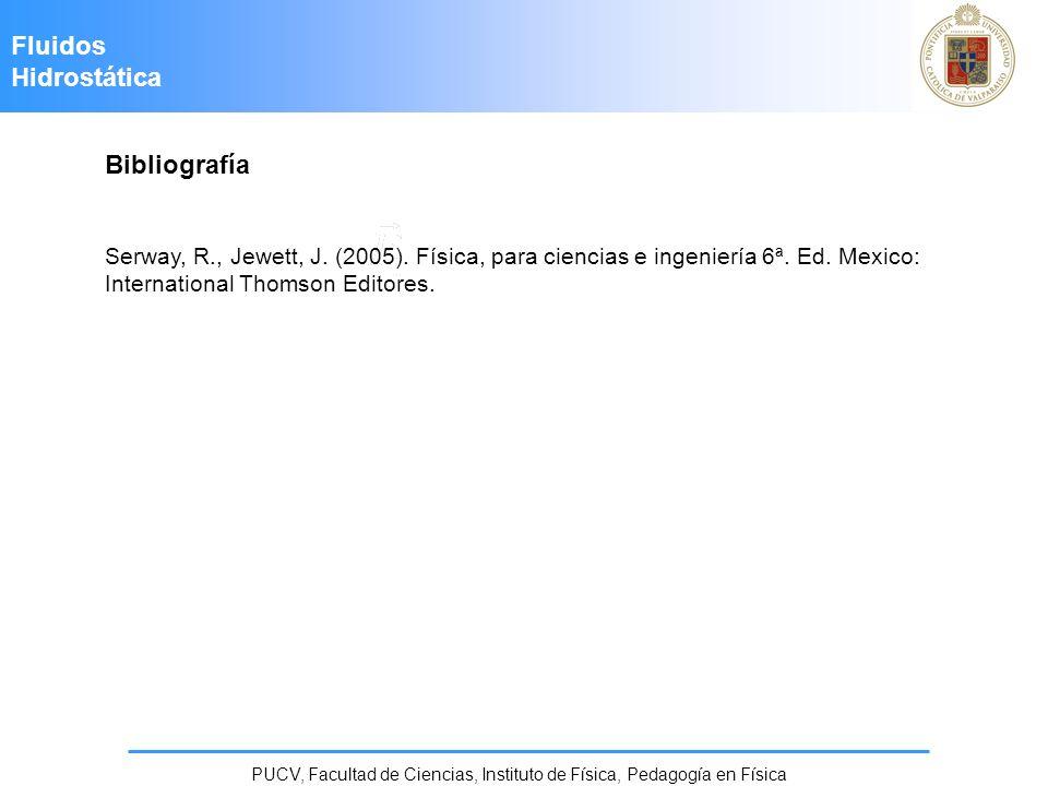 Bibliografía Serway, R., Jewett, J. (2005). Física, para ciencias e ingeniería 6ª. Ed. Mexico: International Thomson Editores. Fluidos Hidrostática PU