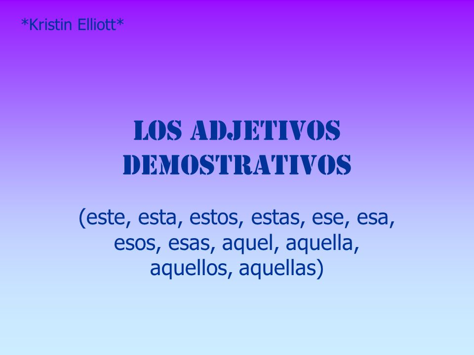 Los Adjetivos Demostrativos (este, esta, estos, estas, ese, esa, esos, esas, aquel, aquella, aquellos, aquellas) *Kristin Elliott*