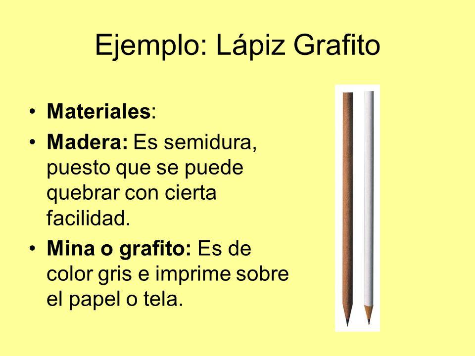 Ejemplo: Lápiz Grafito Materiales: Madera: Es semidura, puesto que se puede quebrar con cierta facilidad. Mina o grafito: Es de color gris e imprime s