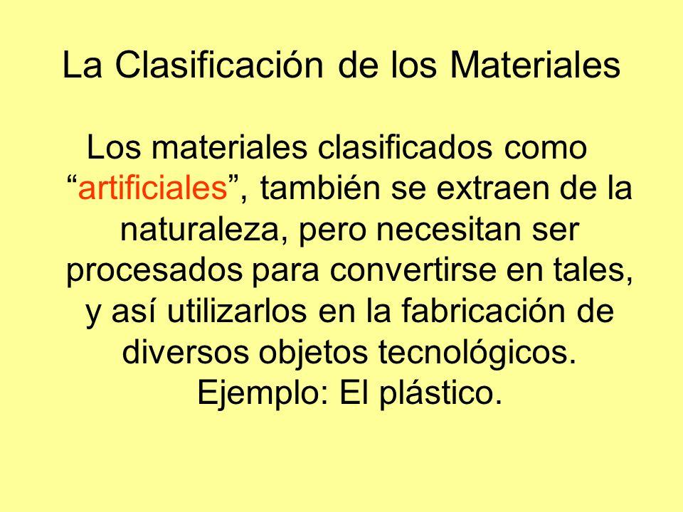 La Clasificación de los Materiales Los materiales clasificados comoartificiales, también se extraen de la naturaleza, pero necesitan ser procesados pa
