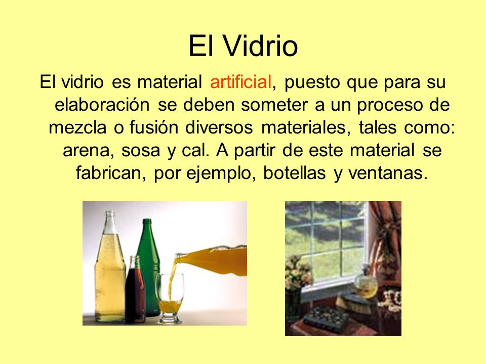 El Vidrio El vidrio es material artificial, puesto que para su elaboración se deben someter a un proceso de mezcla o fusión diversos materiales, tales