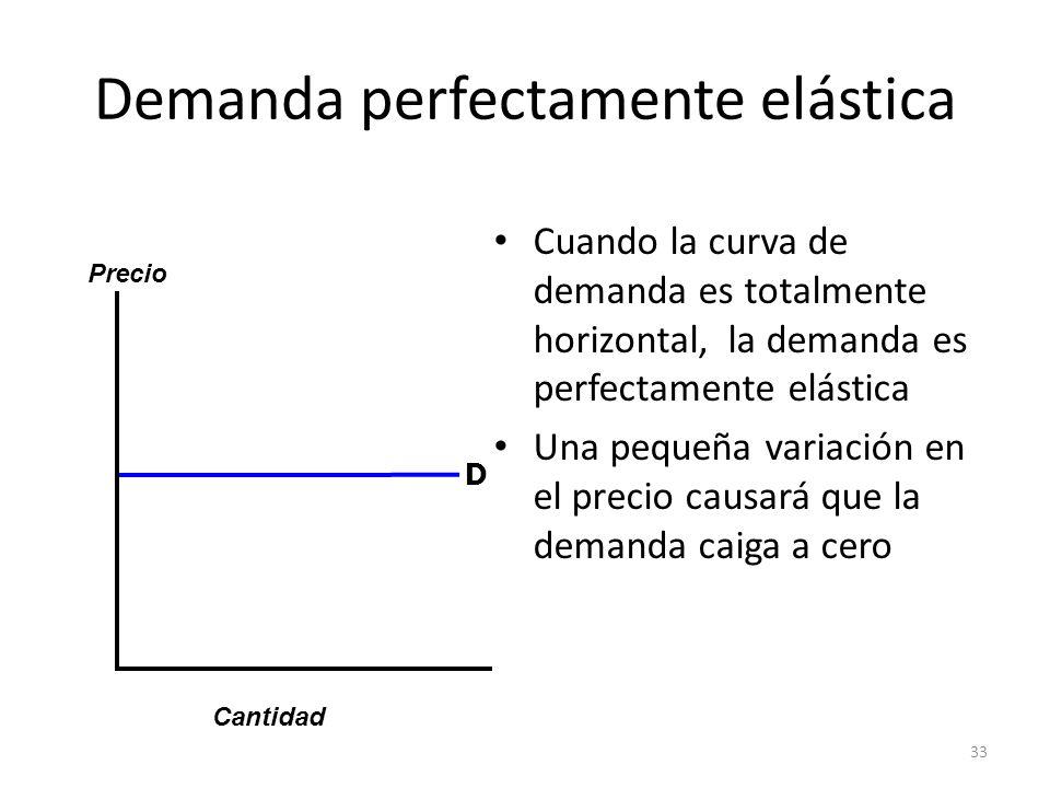 33 Demanda perfectamente elástica Cuando la curva de demanda es totalmente horizontal, la demanda es perfectamente elástica Una pequeña variación en e