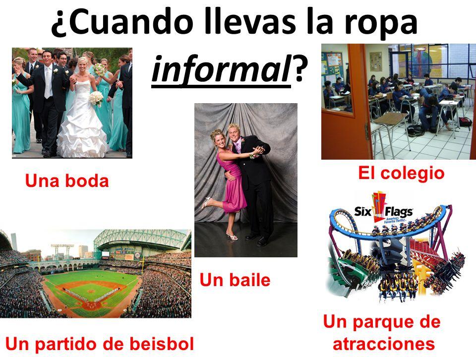 ¿Cuando llevas la ropa informal? Un partido de beisbol Un parque de atracciones Una boda Un baile El colegio