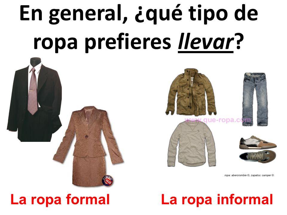 En general, ¿qué tipo de ropa prefieres llevar? La ropa formalLa ropa informal