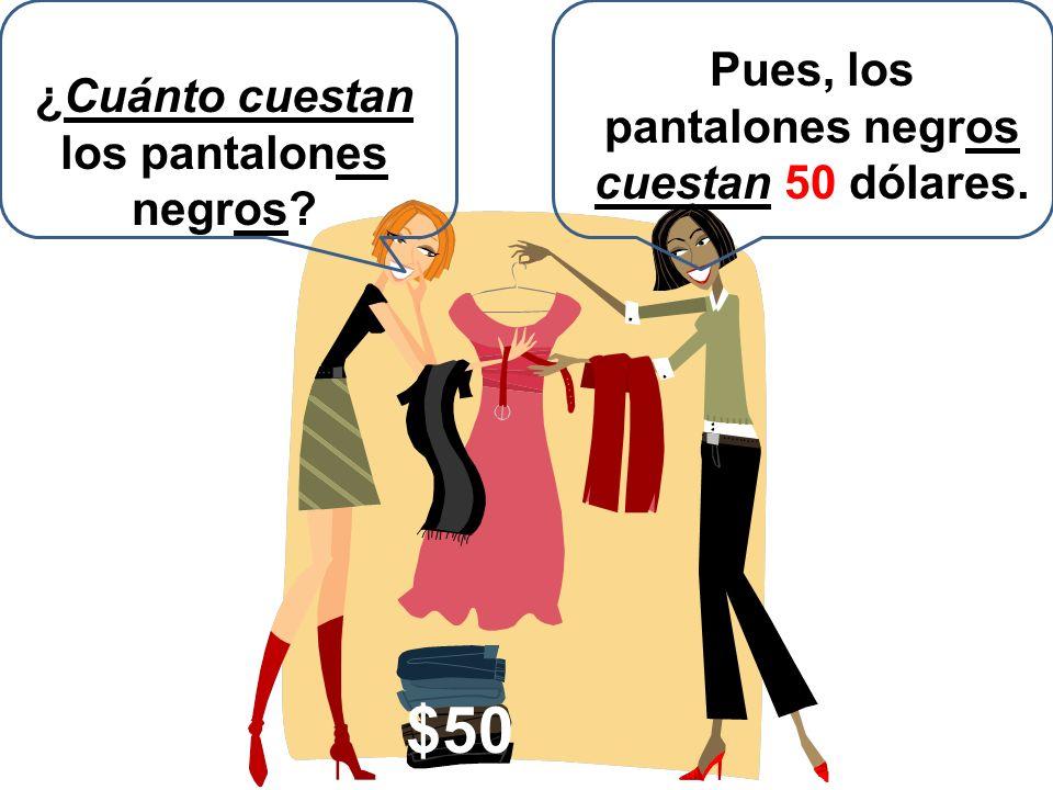 ¿Cuánto cuestan los pantalones negros? Pues, los pantalones negros cuestan 50 dólares. $50