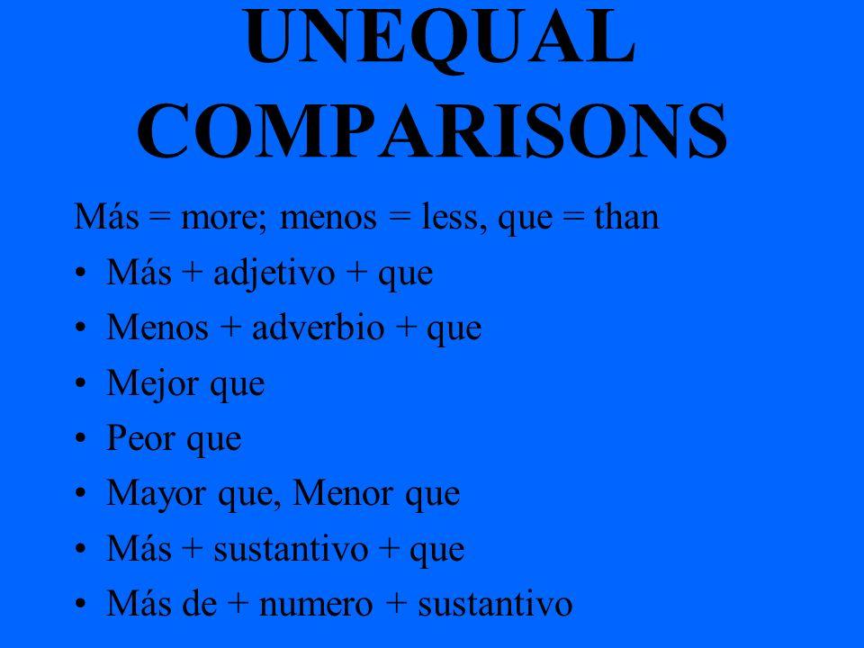 UNEQUAL COMPARISONS Más = more; menos = less, que = than Más + adjetivo + que Menos + adverbio + que Mejor que Peor que Mayor que, Menor que Más + sustantivo + que Más de + numero + sustantivo