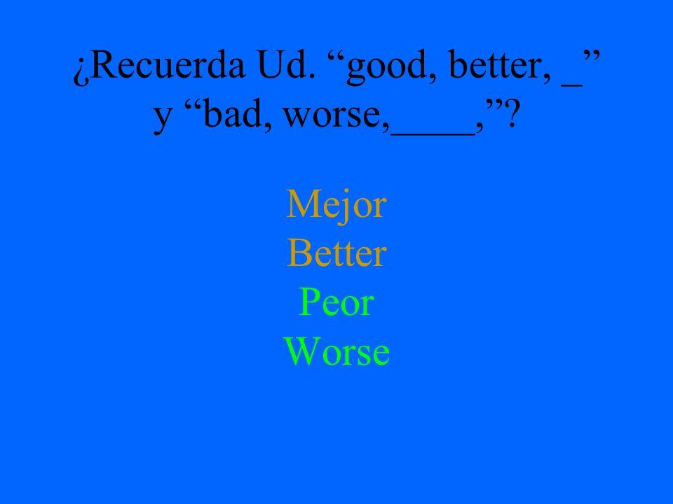 ¿Recuerda Ud. good, better, _ y bad, worse,____,? Mejor Better Peor Worse