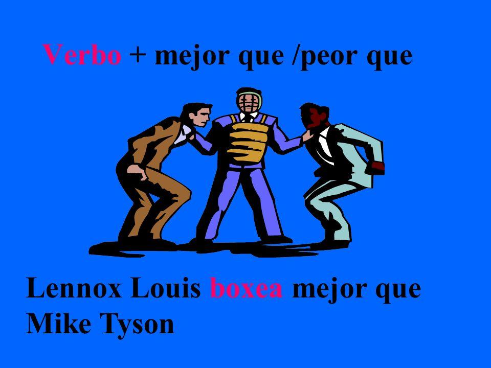 Verbo + mejor que /peor que Lennox Louis boxea mejor que Mike Tyson