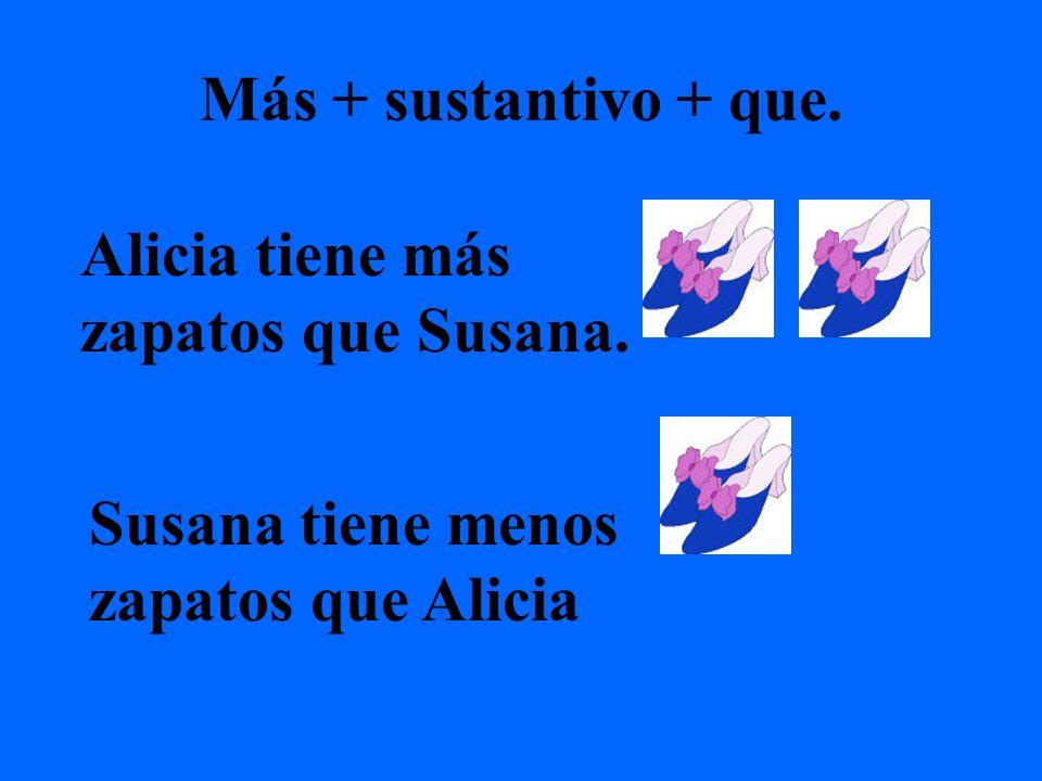 Más + sustantivo + que. Alicia tiene más zapatos que Susana. Susana tiene menos zapatos que Alicia