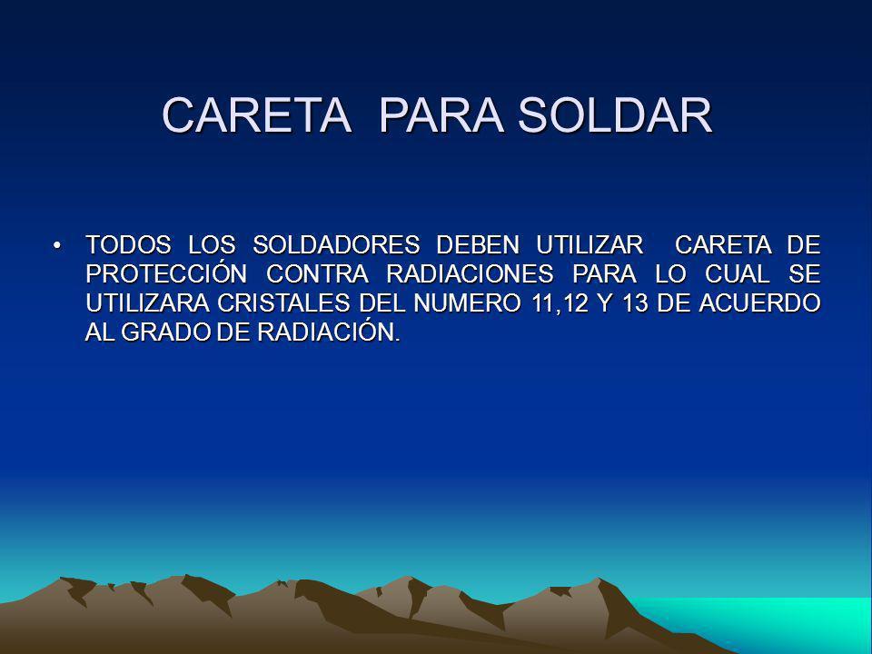 CARETA PARA SOLDAR TODOS LOS SOLDADORES DEBEN UTILIZAR CARETA DE PROTECCIÓN CONTRA RADIACIONES PARA LO CUAL SE UTILIZARA CRISTALES DEL NUMERO 11,12 Y