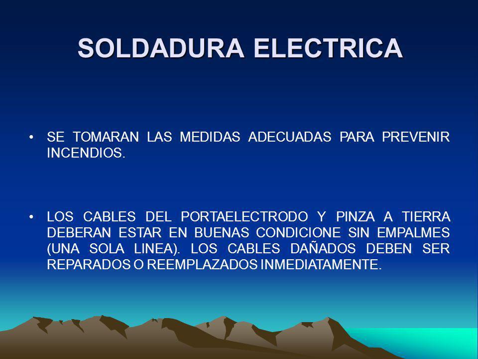 SOLDADURA ELECTRICA SE TOMARAN LAS MEDIDAS ADECUADAS PARA PREVENIR INCENDIOS. LOS CABLES DEL PORTAELECTRODO Y PINZA A TIERRA DEBERAN ESTAR EN BUENAS C