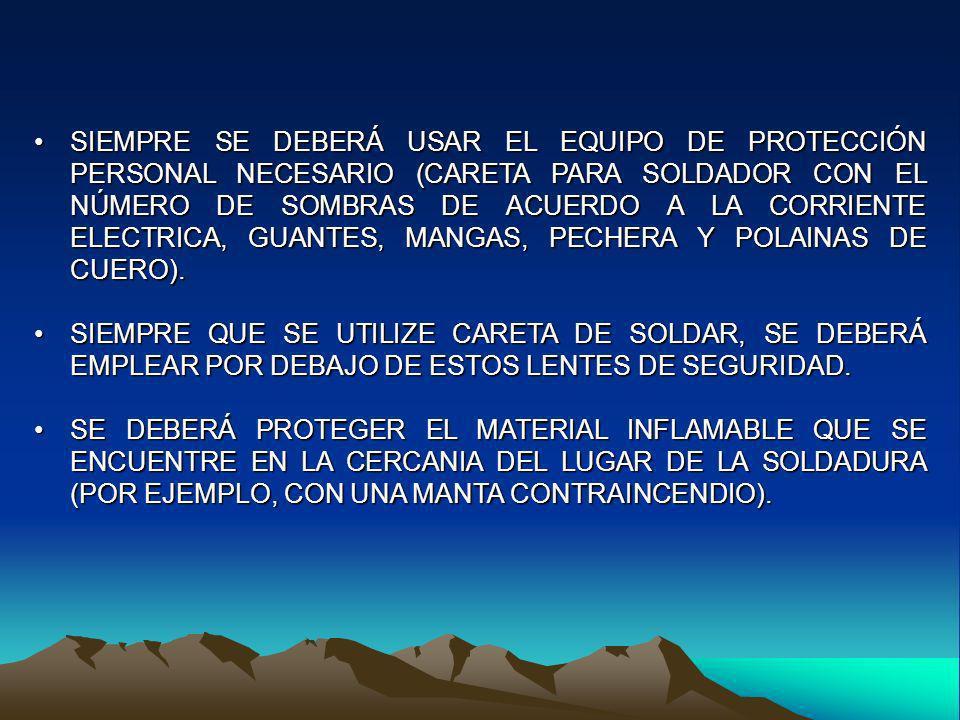 SIEMPRE SE DEBERÁ USAR EL EQUIPO DE PROTECCIÓN PERSONAL NECESARIO (CARETA PARA SOLDADOR CON EL NÚMERO DE SOMBRAS DE ACUERDO A LA CORRIENTE ELECTRICA,